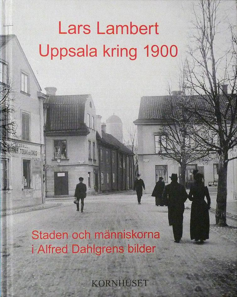 """Lars Lambert: """"Uppsala kring 1900. Staden och människorna i Alfred Dahlgrens bilder"""""""